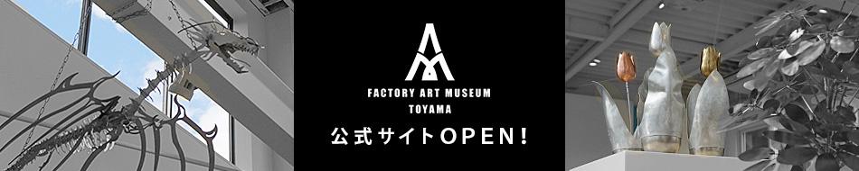 ファクトリー アート ミュージアム トヤマ 公式サイト