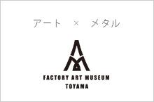 ToyamaFactoryArtMuseum 富山ファクトリーアートミュージアム アート×金属