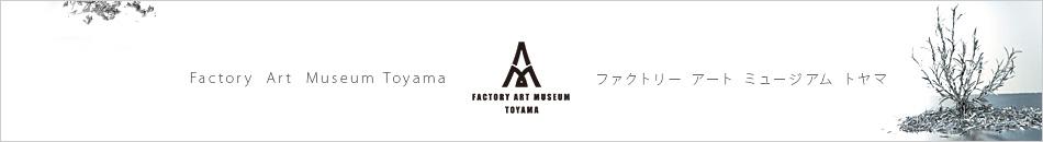 モノづくりアートミュージアム Toyama Factory Art Museum